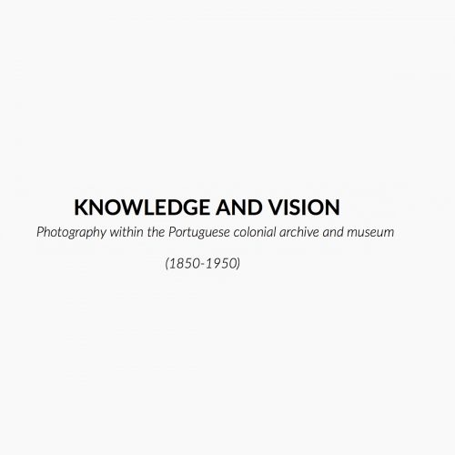 Knowledge and Vision: Photography within the Portuguese colonial archive and museum 1850-1950