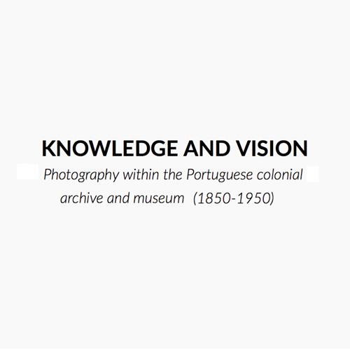 Conhecimento e Visão: Fotografia no Arquivo e no Museu Colonial Português 1850-1950