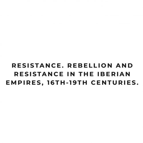 Resistance: Rebellion and Resistance in the Iberian Empires, 16th-19th centuries
